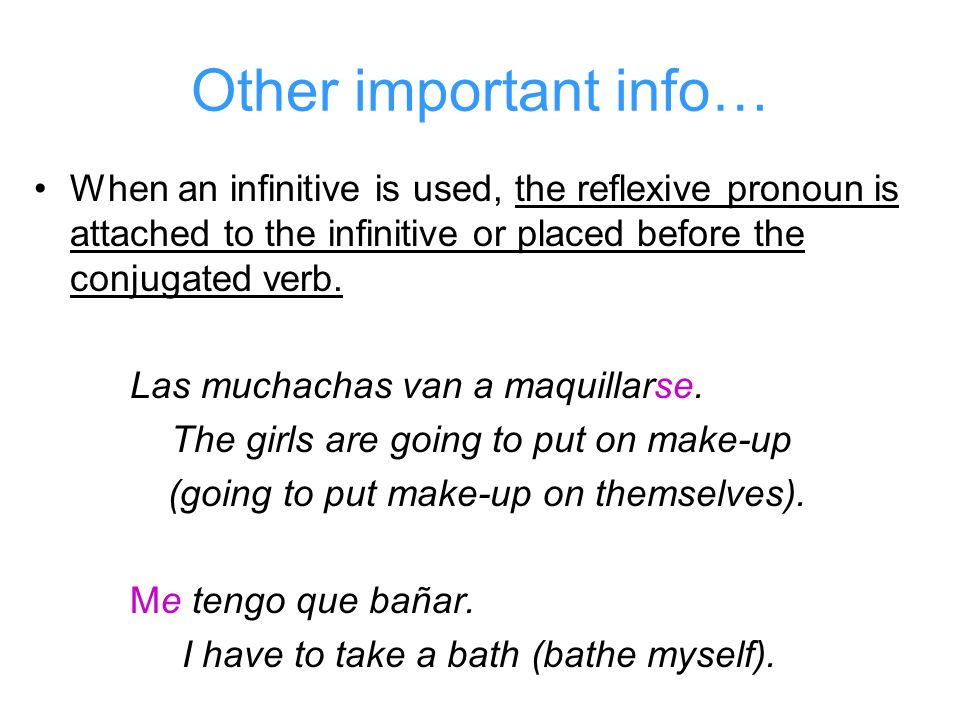 Other important info… When an infinitive is used, the reflexive pronoun is attached to the infinitive or placed before the conjugated verb.