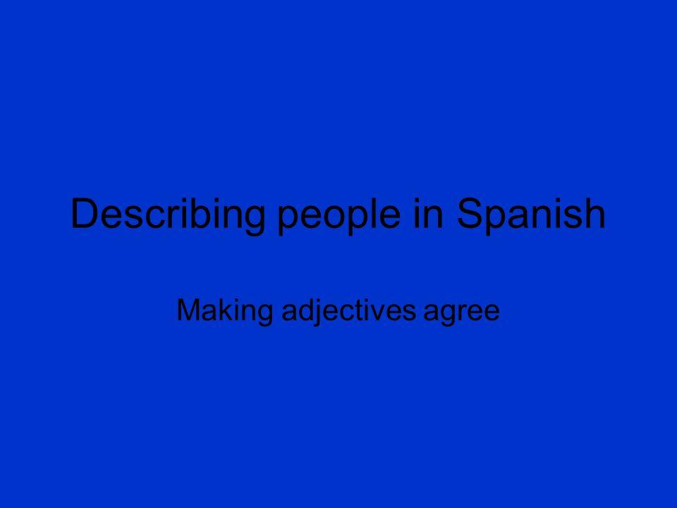 Describing people in Spanish Making adjectives agree