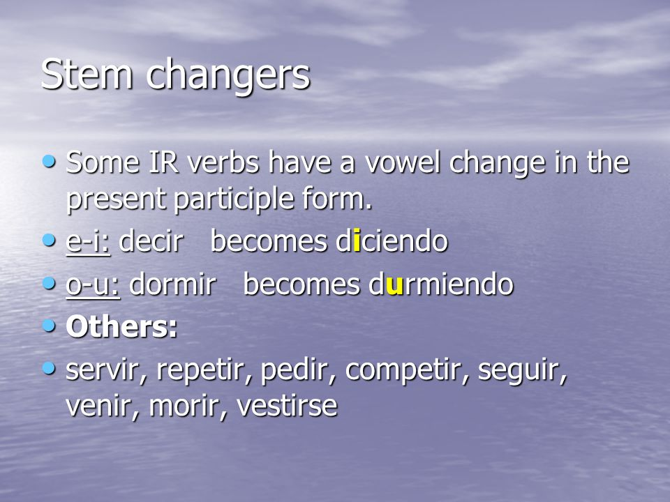 Stem changers Some IR verbs have a vowel change in the present participle form. Some IR verbs have a vowel change in the present participle form. e-i: