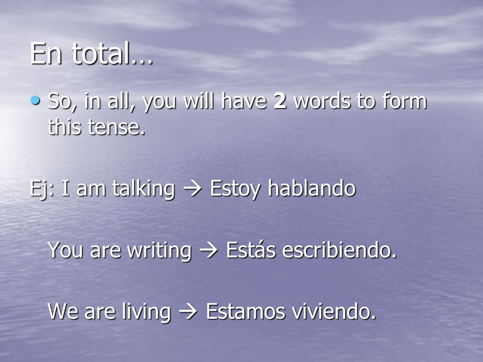 En total… So, in all, you will have 2 words to form this tense. So, in all, you will have 2 words to form this tense. Ej: I am talking Estoy hablando