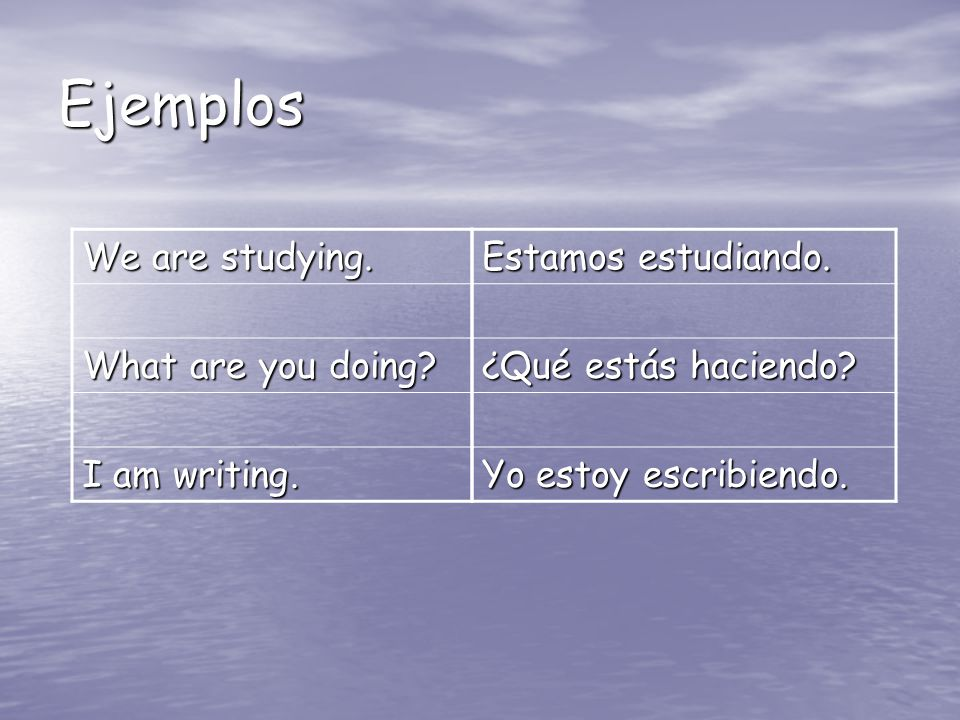 Ejemplos Estamos estudiando. ¿Qué estás haciendo? Yo estoy escribiendo. We are studying. What are you doing? I am writing.