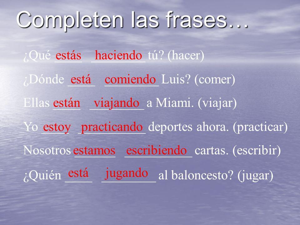 Completen las frases… ¿Qué ____ ________ tú. (hacer)estás haciendo ¿Dónde ____ ________ Luis.