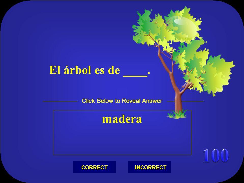 El árbol es de ____. madera Click Below to Reveal Answer INCORRECTCORRECT