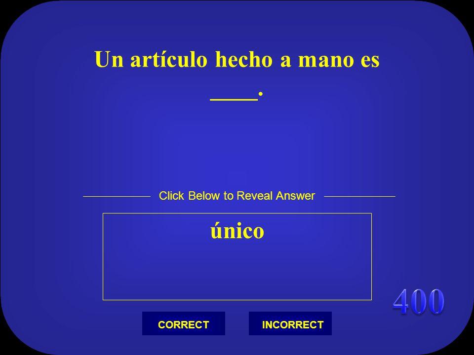 Un artículo hecho a mano es ____. único Click Below to Reveal Answer INCORRECTCORRECT