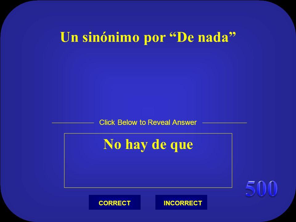 Un sinónimo por De nada No hay de que Click Below to Reveal Answer INCORRECTCORRECT