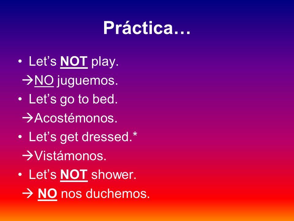 Práctica… Lets NOT play. NO juguemos. Lets go to bed. Acostémonos. Lets get dressed.* Vistámonos. Lets NOT shower. NO nos duchemos.