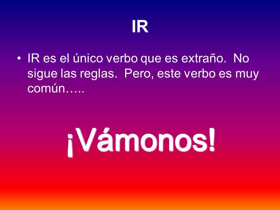 IR IR es el único verbo que es extraño. No sigue las reglas. Pero, este verbo es muy común….. ¡Vámonos!