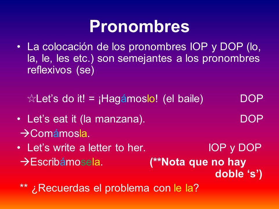 Pronombres La colocación de los pronombres IOP y DOP (lo, la, le, les etc.) son semejantes a los pronombres reflexivos (se) Lets do it! = ¡Hagámoslo!