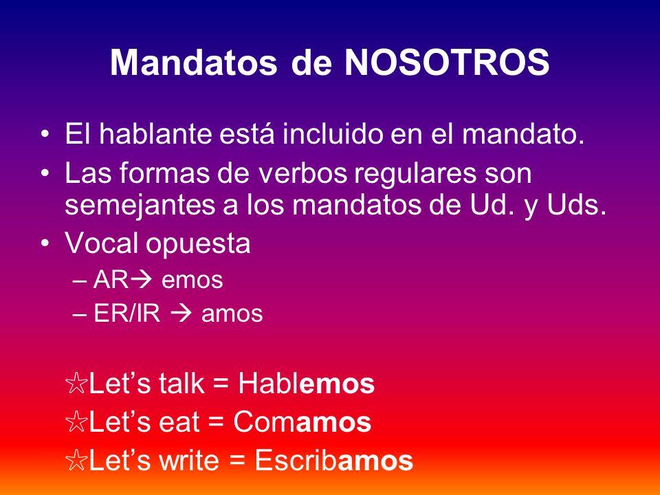 Mandatos de NOSOTROS El hablante está incluido en el mandato. Las formas de verbos regulares son semejantes a los mandatos de Ud. y Uds. Vocal opuesta