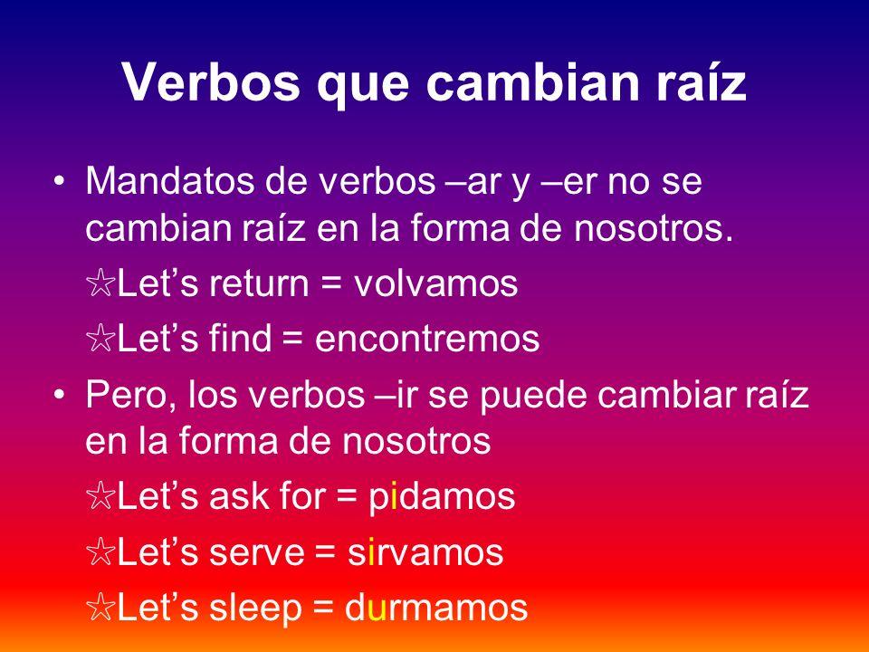 Verbos que cambian raíz Mandatos de verbos –ar y –er no se cambian raíz en la forma de nosotros. Lets return = volvamos Lets find = encontremos Pero,