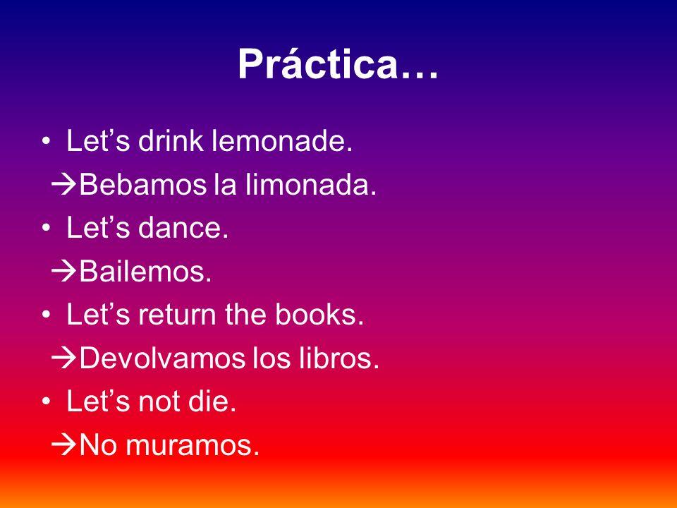 Práctica… Lets drink lemonade. Bebamos la limonada. Lets dance. Bailemos. Lets return the books. Devolvamos los libros. Lets not die. No muramos.