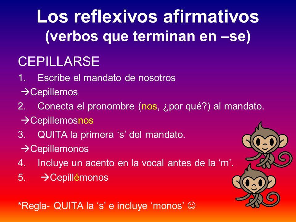 Los reflexivos afirmativos (verbos que terminan en –se) CEPILLARSE 1.Escribe el mandato de nosotros Cepillemos 2.Conecta el pronombre (nos, ¿por qué?)