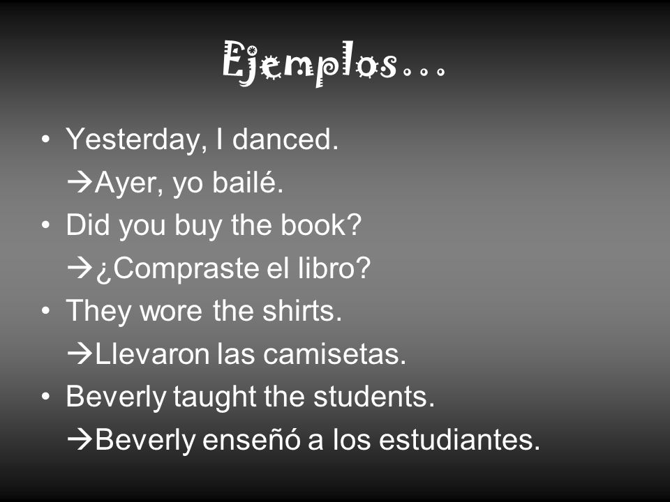 Ejemplos… Yesterday, I danced. Ayer, yo bailé. Did you buy the book? ¿Compraste el libro? They wore the shirts. Llevaron las camisetas. Beverly taught