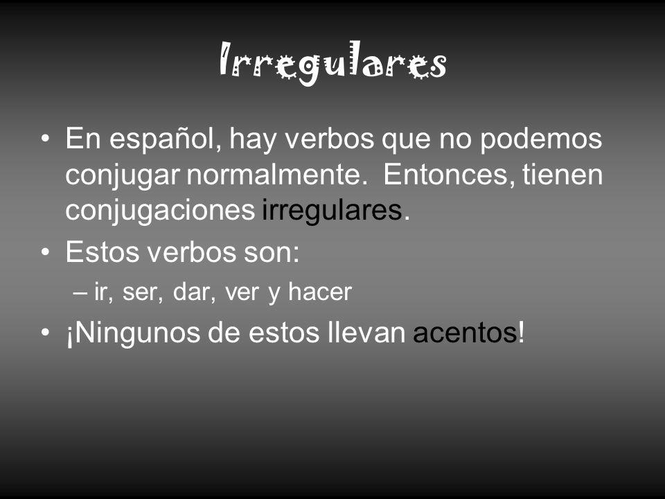 Irregulares En español, hay verbos que no podemos conjugar normalmente. Entonces, tienen conjugaciones irregulares. Estos verbos son: –ir, ser, dar, v