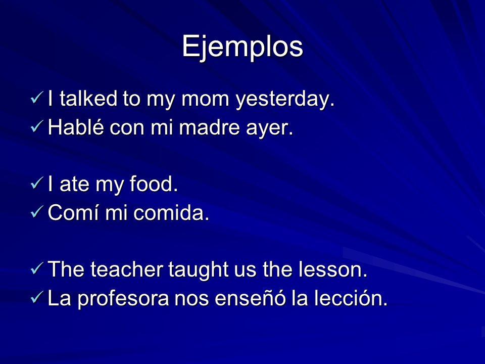 Ejemplos I talked to my mom yesterday. I talked to my mom yesterday. Hablé con mi madre ayer. Hablé con mi madre ayer. I ate my food. I ate my food. C