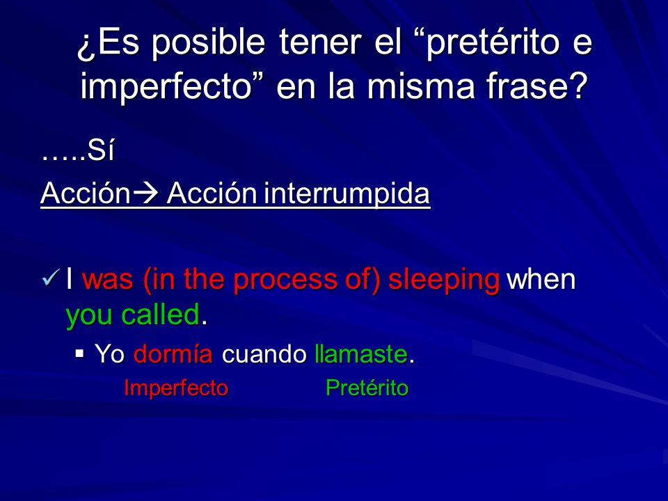 ¿Es posible tener el pretérito e imperfecto en la misma frase? …..Sí Acción Acción interrumpida I was (in the process of) sleeping when you called. I