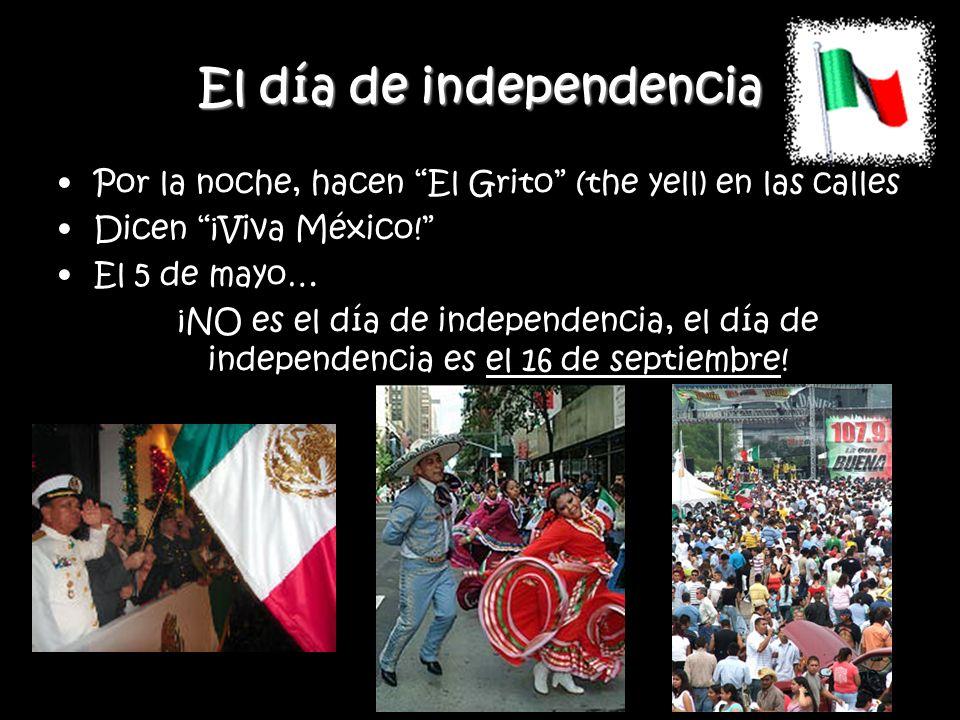 El día de independencia Por la noche, hacen El Grito (the yell) en las calles Dicen ¡Viva México! El 5 de mayo… ¡NO es el día de independencia, el día