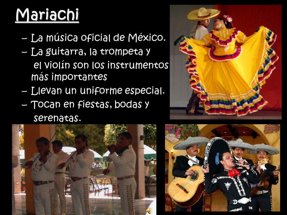 Mariachi –La música oficial de México. –La guitarra, la trompeta y el violín son los instrumentos más importantes –Llevan un uniforme especial. –Tocan