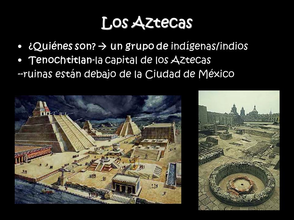 Los Aztecas ¿Quiénes son? un grupo de indígenas/indios Tenochtitlan-la capital de los Aztecas --ruinas están debajo de la Ciudad de México