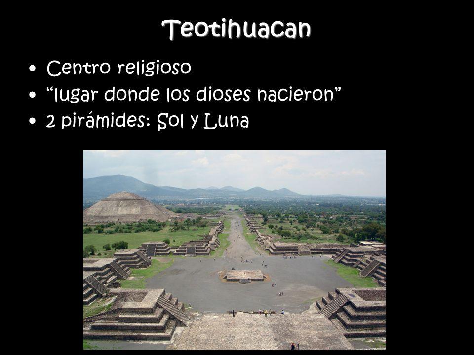 Teotihuacan Centro religioso lugar donde los dioses nacieron 2 pirámides: Sol y Luna