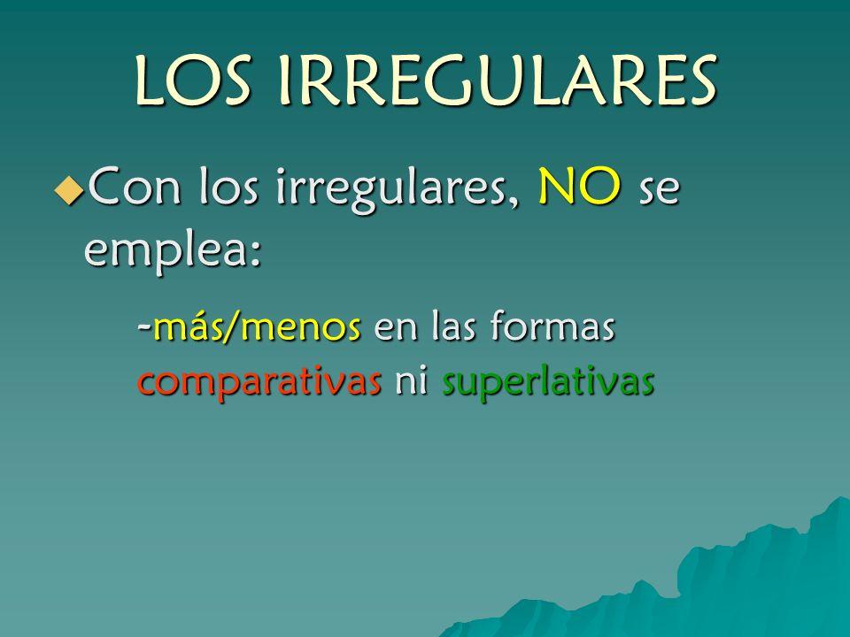 LOS IRREGULARES Con los irregulares, NO se emplea: -más/menos en las formas comparativas ni superlativas