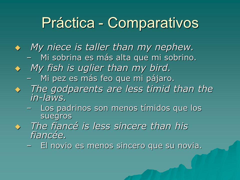 Práctica - Comparativos My niece is taller than my nephew. My niece is taller than my nephew. –Mi sobrina es más alta que mi sobrino. My fish is uglie