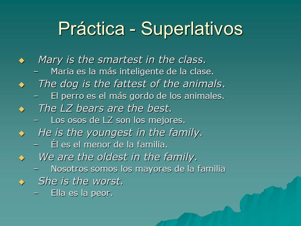 Práctica - Superlativos Mary is the smartest in the class. Mary is the smartest in the class. –Maria es la más inteligente de la clase. The dog is the