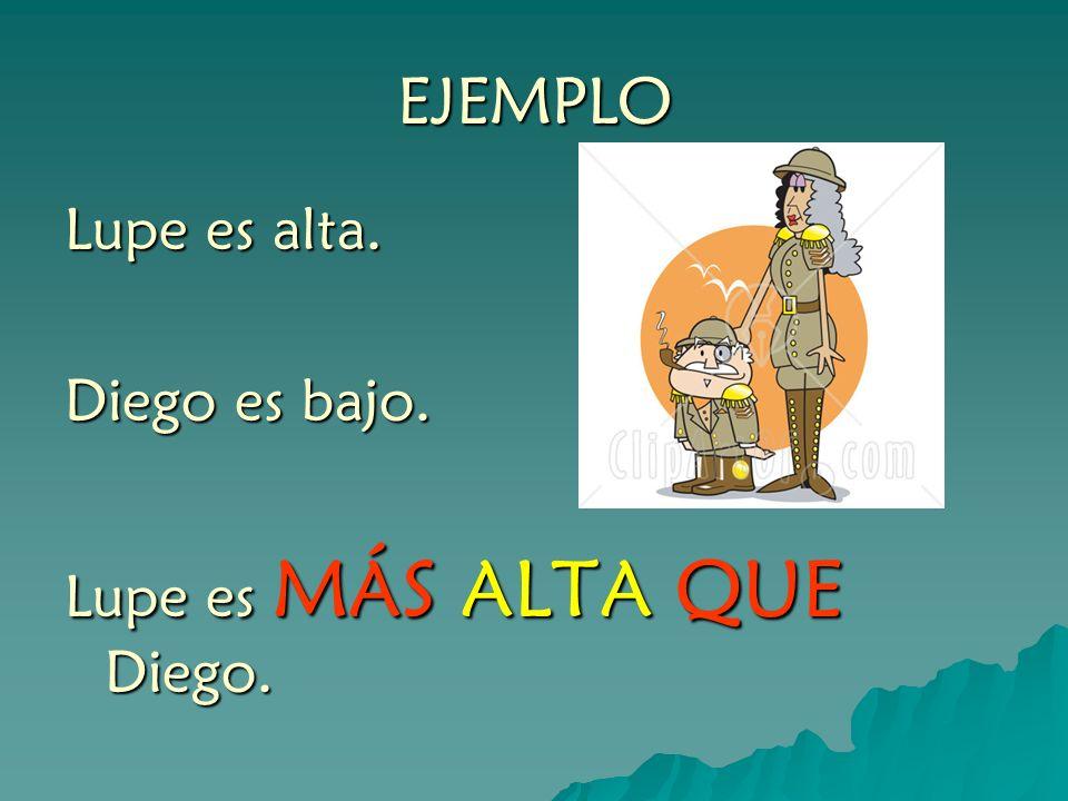 EJEMPLO Lupe es alta. Diego es bajo. Lupe es MÁS ALTA QUE Diego.
