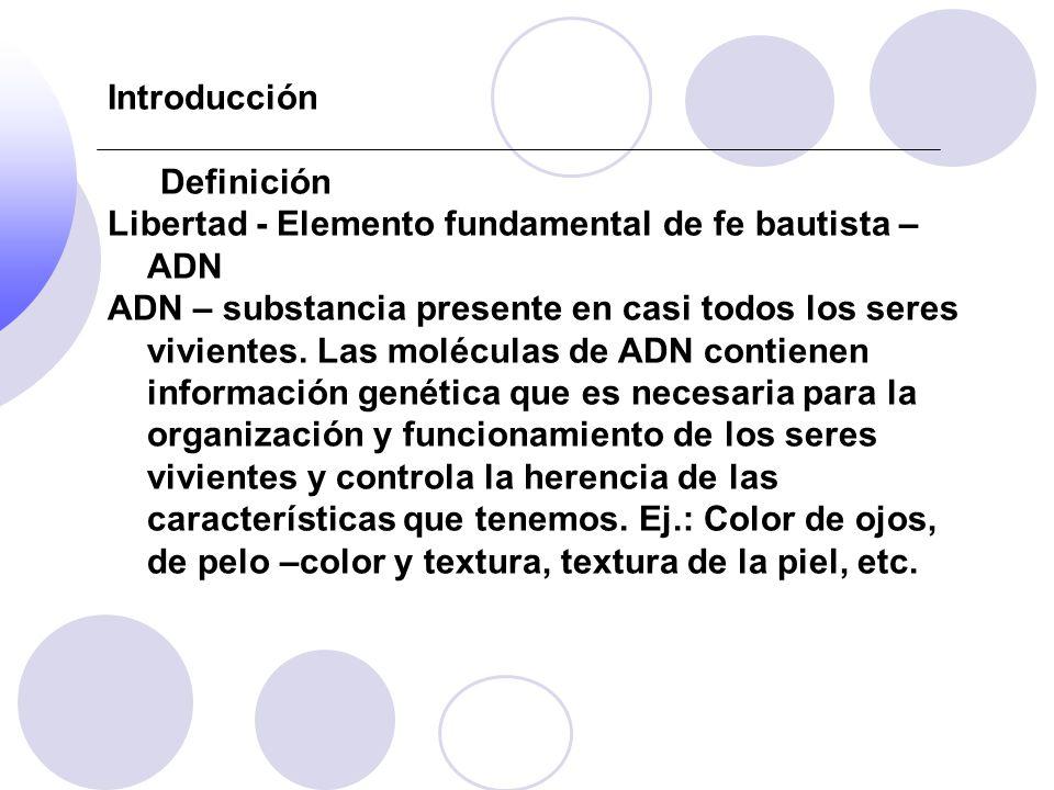Introducción Definición Libertad - Elemento fundamental de fe bautista – ADN ADN – substancia presente en casi todos los seres vivientes. Las molécula