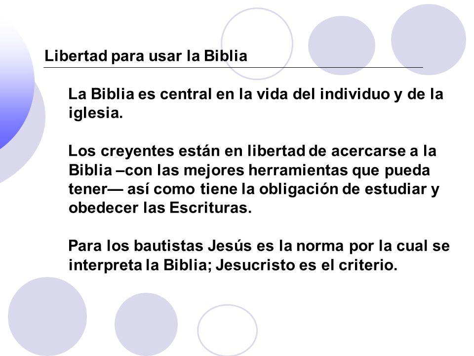 Libertad para usar la Biblia La Biblia es central en la vida del individuo y de la iglesia. Los creyentes están en libertad de acercarse a la Biblia –