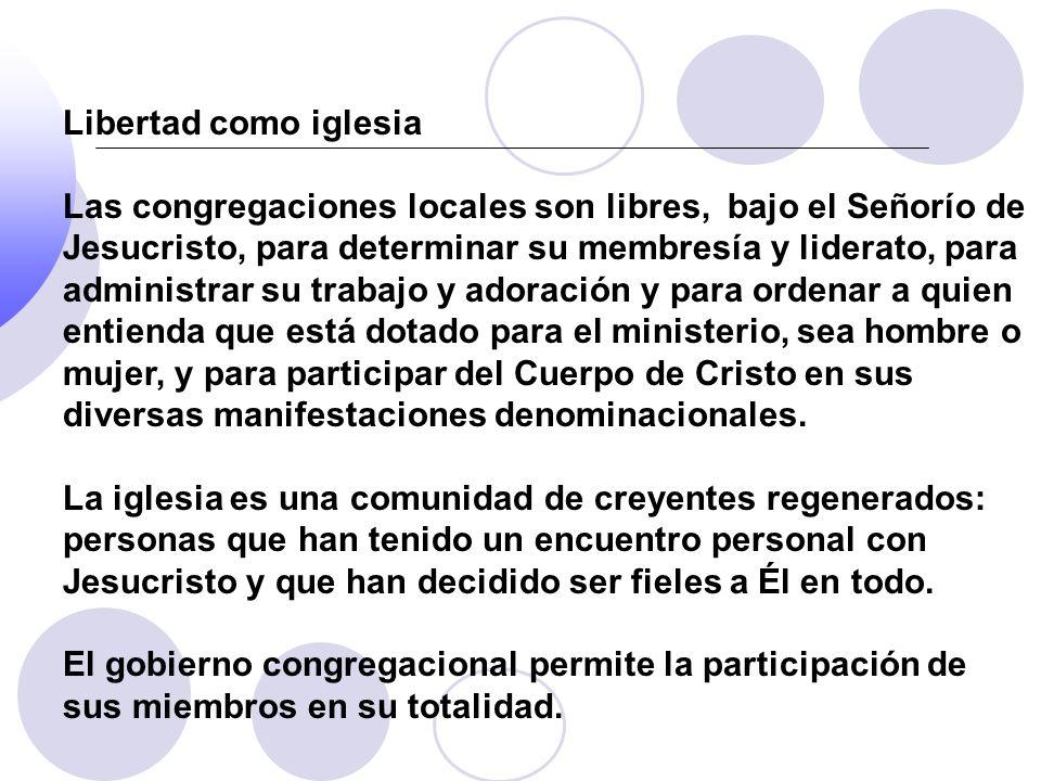 Libertad como iglesia Las congregaciones locales son libres, bajo el Señorío de Jesucristo, para determinar su membresía y liderato, para administrar