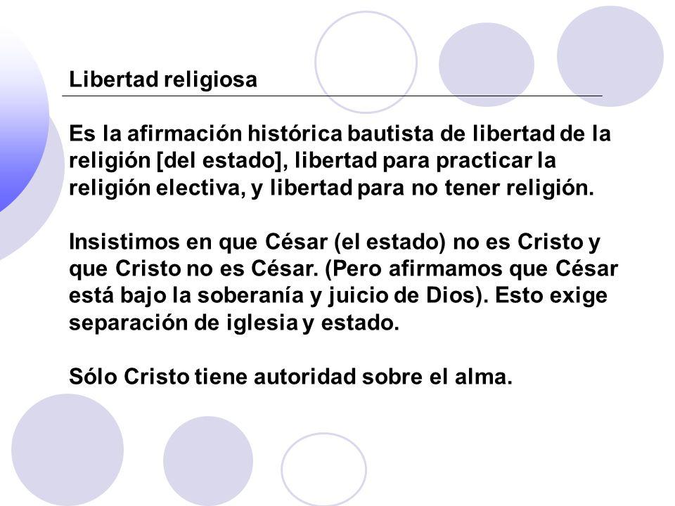 Libertad religiosa Es la afirmación histórica bautista de libertad de la religión [del estado], libertad para practicar la religión electiva, y libert