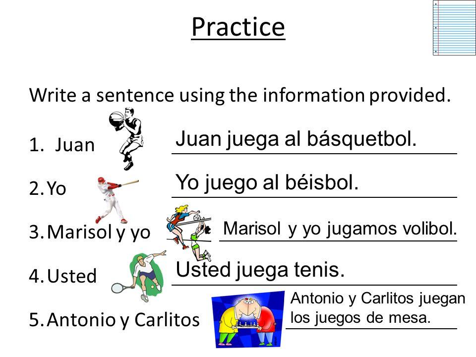 Practice Write a sentence using the information provided. 1.Juan 2.Yo 3.Marisol y yo 4.Usted 5.Antonio y Carlitos