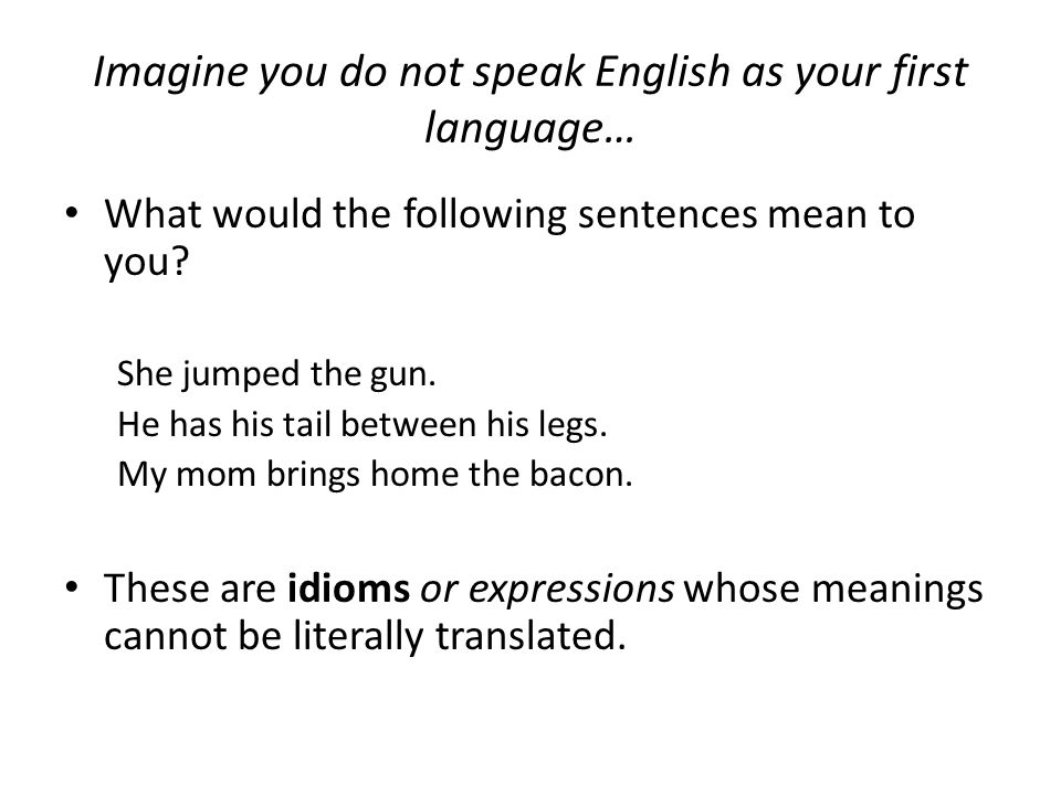 Imagine you do not speak English as your first language… What would the following sentences mean to you.
