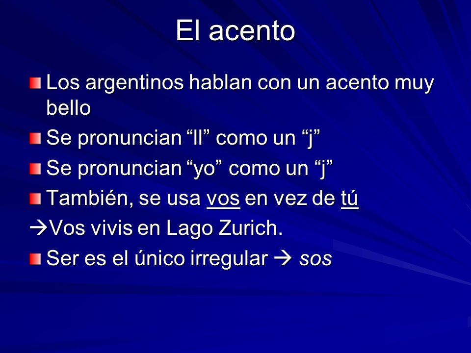 El acento Los argentinos hablan con un acento muy bello Se pronuncian ll como un j Se pronuncian yo como un j También, se usa vos en vez de tú Vos vivis en Lago Zurich.