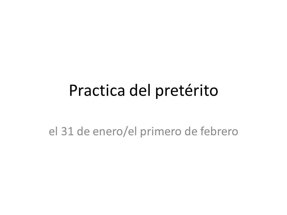 Practica del pretérito el 31 de enero/el primero de febrero