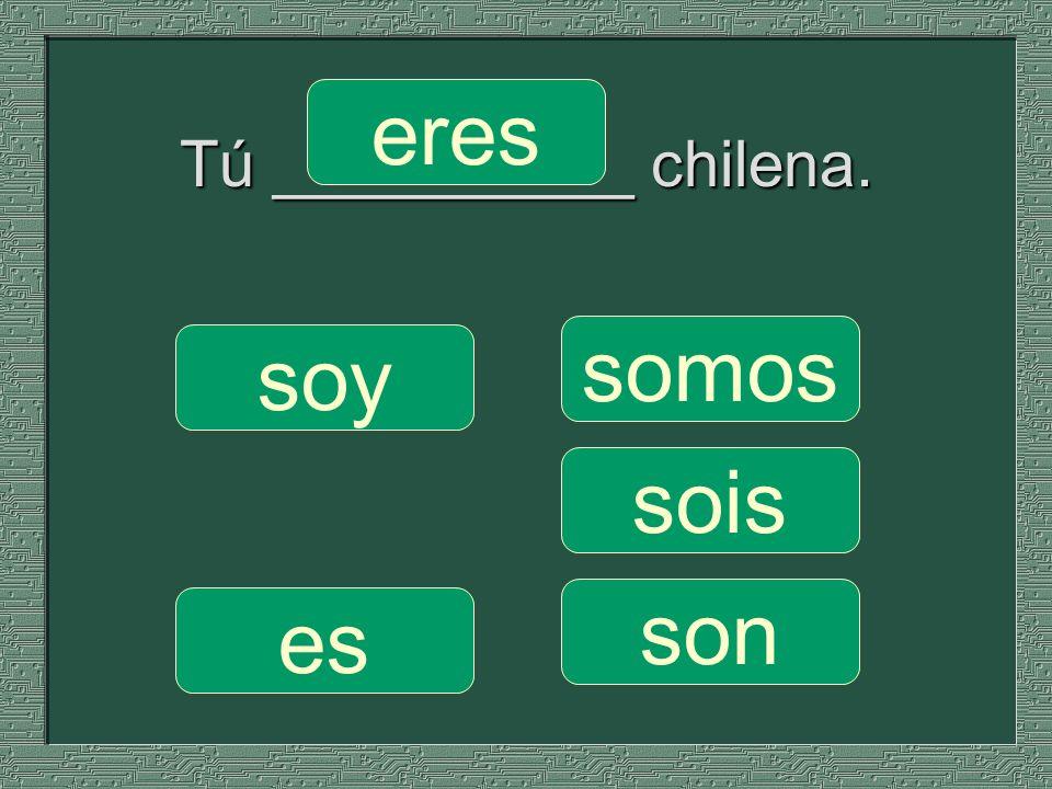 Tú __________ chilena. somos sois son soy eres es