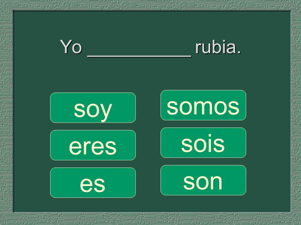 Yo __________ rubia. somos sois son soy eres es