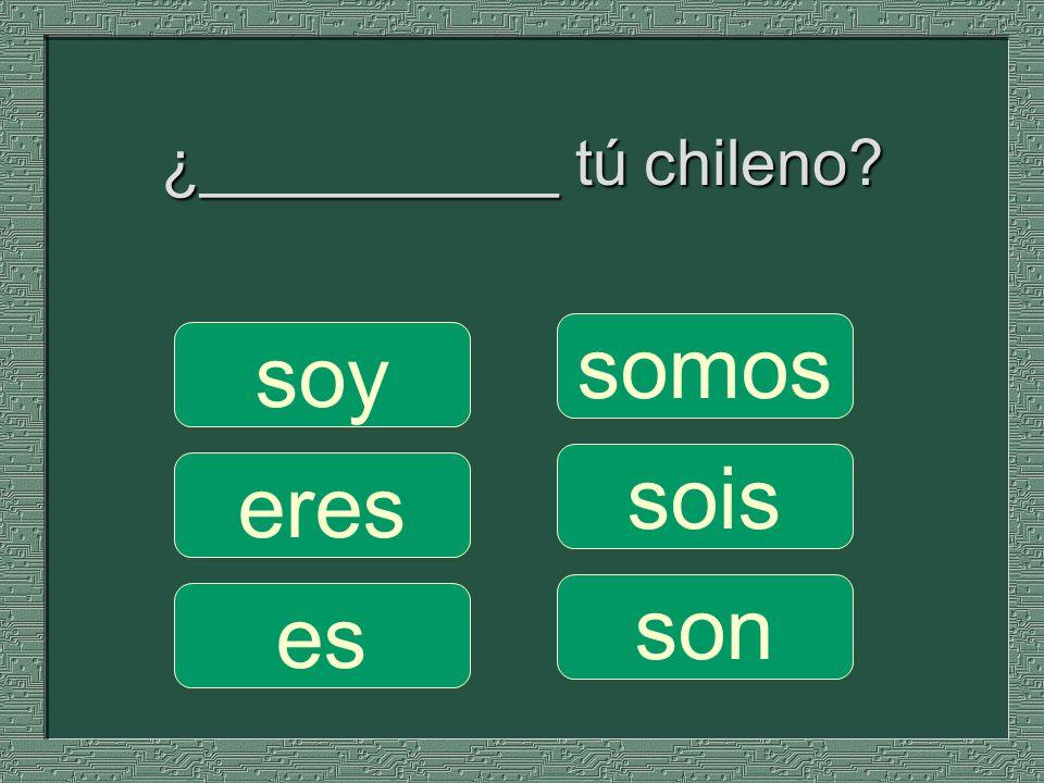 ¿__________ tú chileno? somos sois son soy eres es