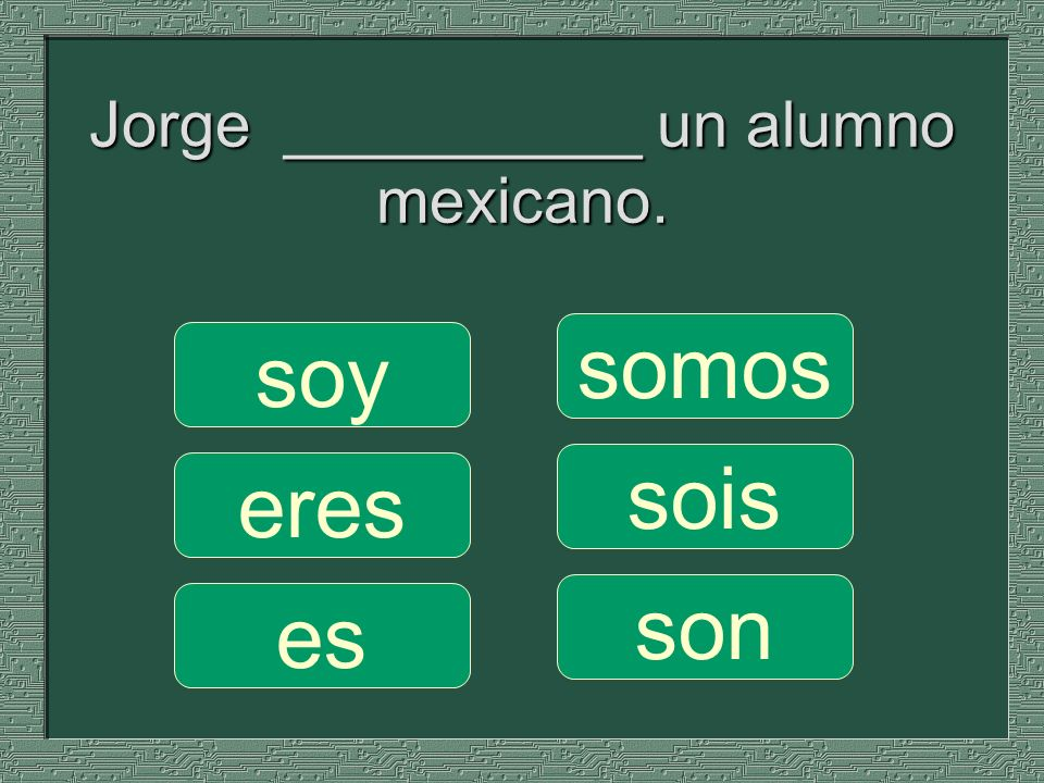 Jorge __________ un alumno mexicano. somos sois son soy eres es