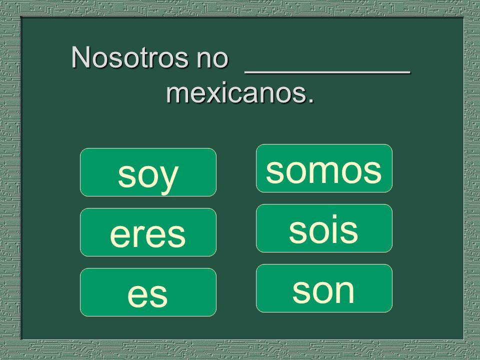 Nosotros no __________ mexicanos. somos sois son soy eres es