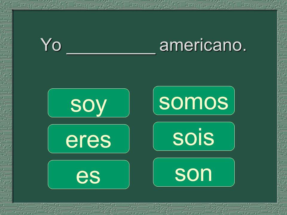 Yo _________ americano. somos sois son soy eres es