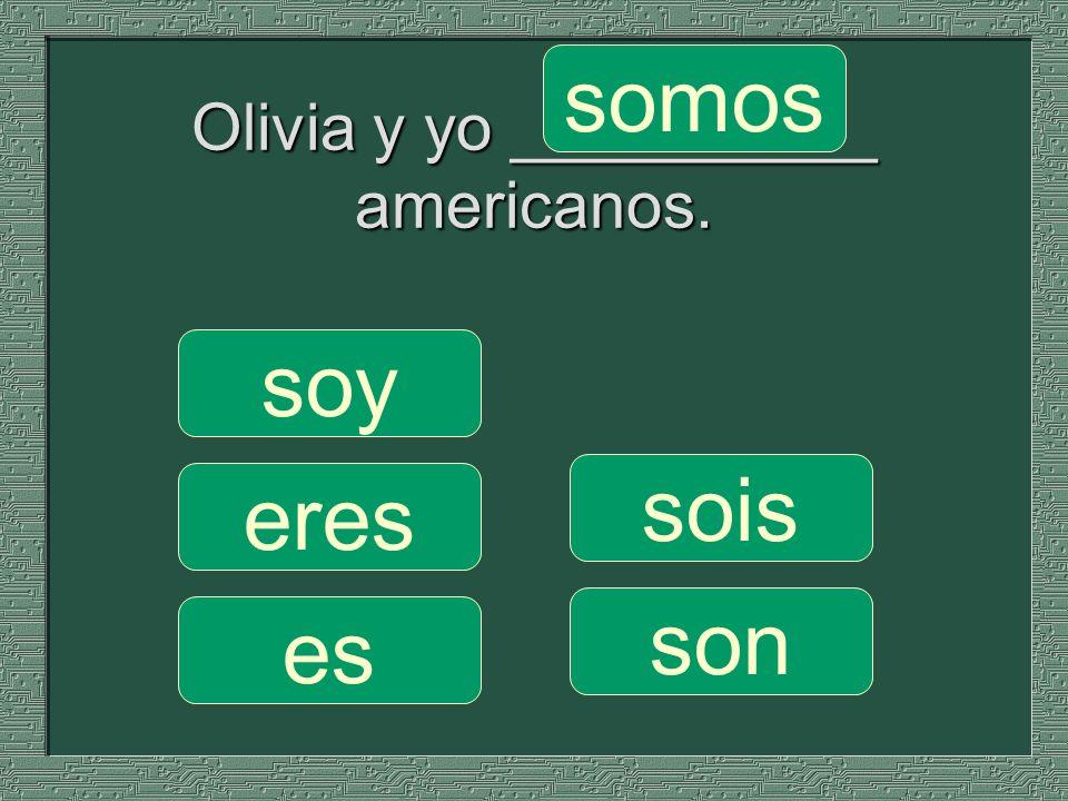 Olivia y yo __________ americanos. somos sois son soy eres es