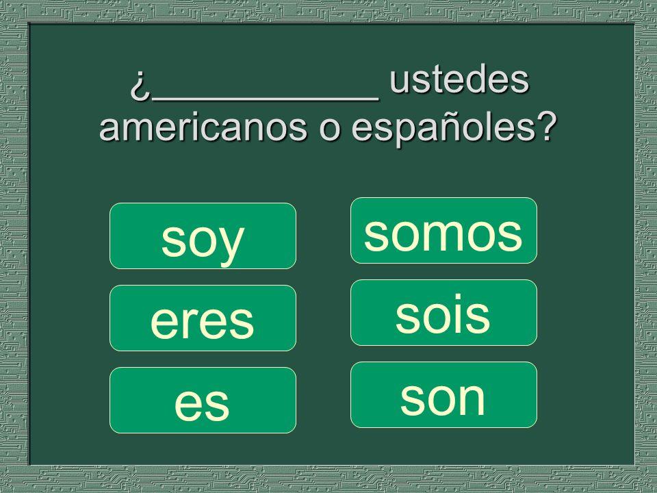¿__________ ustedes americanos o españoles? somos sois son soy eres es