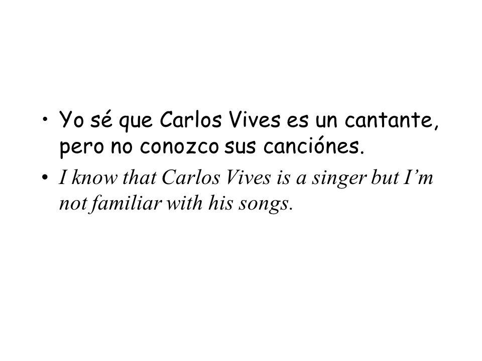 Yo sé que Carlos Vives es un cantante, pero no conozco sus canciónes. I know that Carlos Vives is a singer but Im not familiar with his songs.