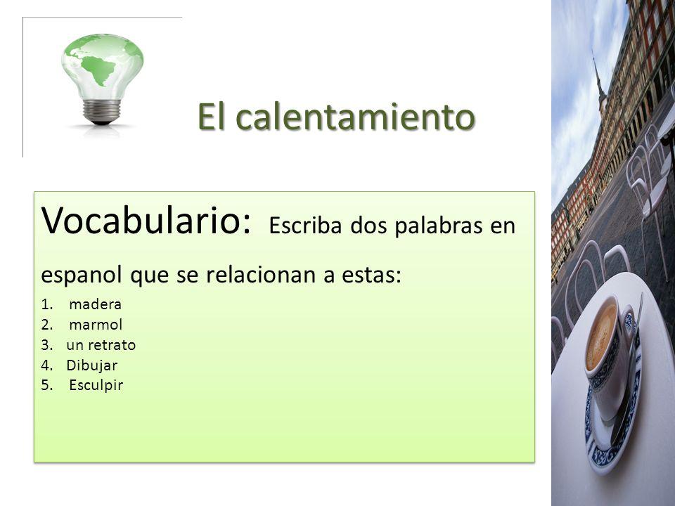 El calentamiento El calentamiento Vocabulario: Escriba dos palabras en espanol que se relacionan a estas: 1. madera 2. marmol 3.un retrato 4.Dibujar 5