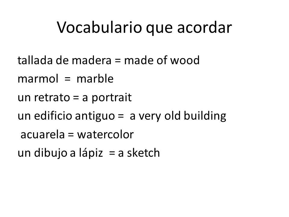 Vocabulario que acordar tallada de madera = made of wood marmol = marble un retrato = a portrait un edificio antiguo = a very old building acuarela =