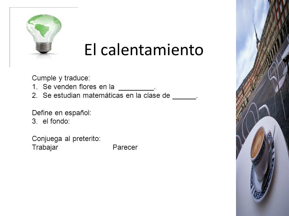El calentamiento Cumple y traduce: 1.Se venden flores en la _________. 2.Se estudian matemáticas en la clase de ______. Define en español: 3.el fondo: