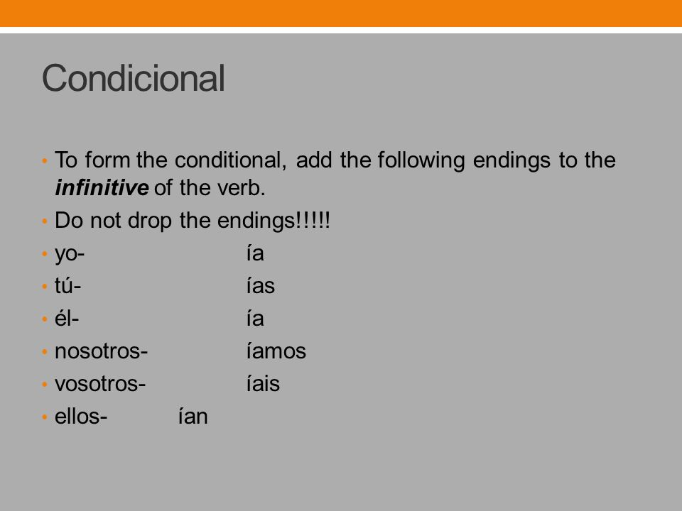 Condicional To form the conditional, add the following endings to the infinitive of the verb. Do not drop the endings!!!!! yo-ía tú-ías él- ía nosotro