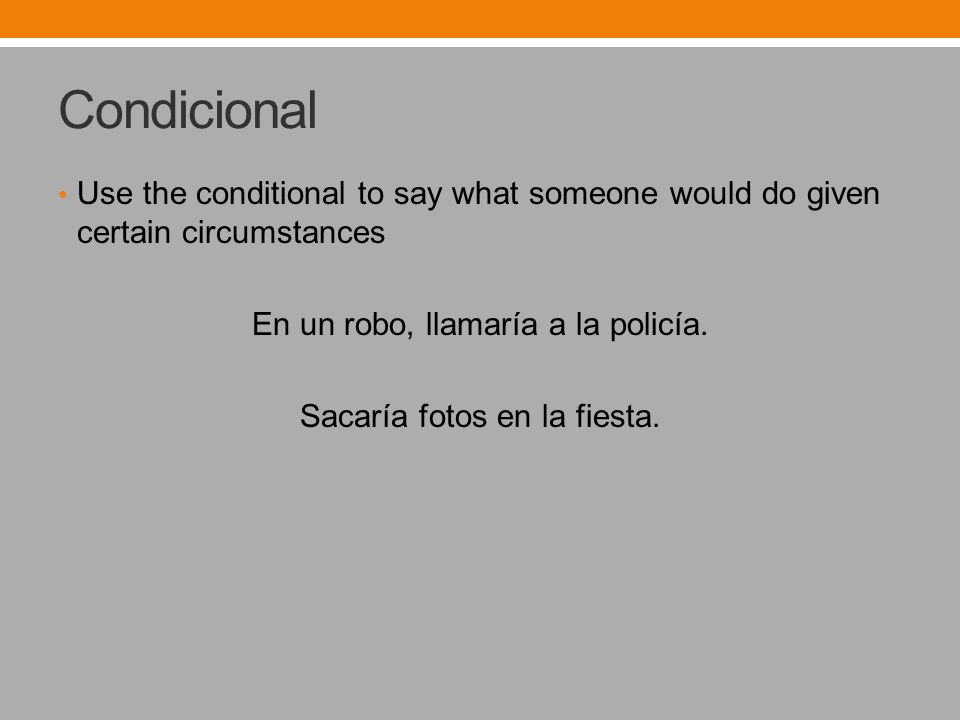 Condicional Use the conditional to say what someone would do given certain circumstances En un robo, llamaría a la policía.
